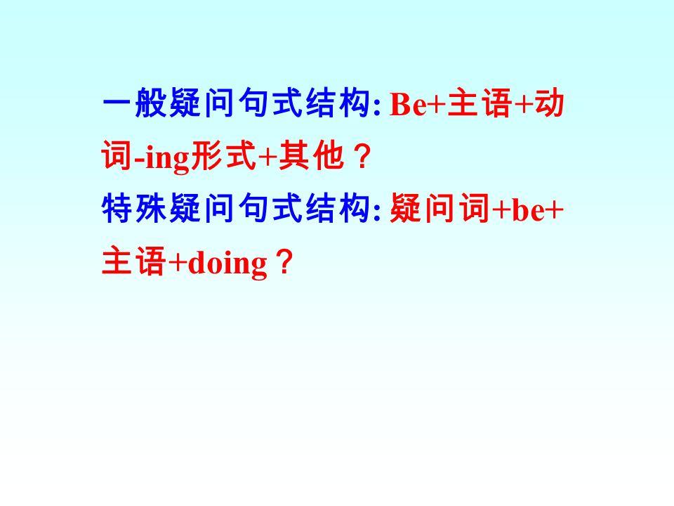 一般疑问句式结构: Be+主语+动词-ing形式+其他?