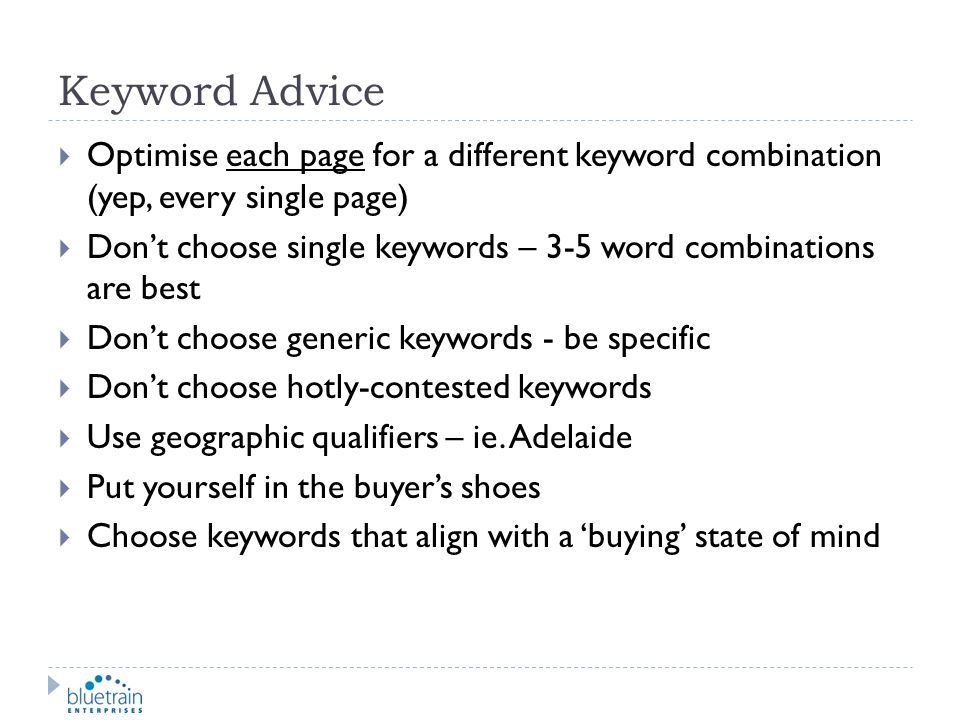Keyword Advice Optimise each page for a different keyword combination (yep, every single page)