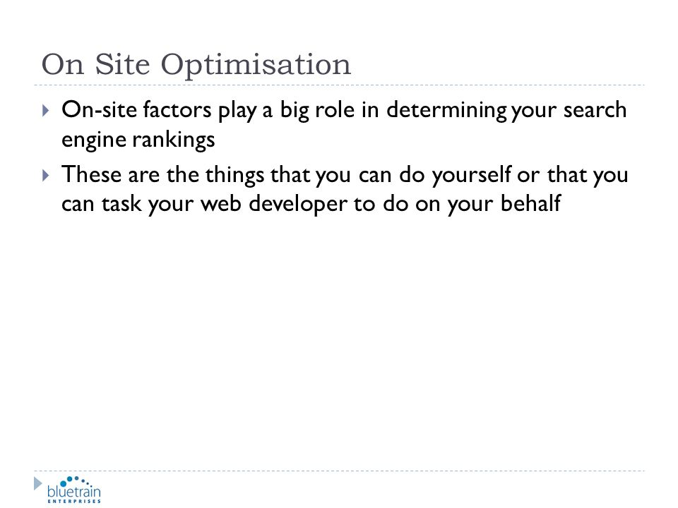 On Site Optimisation On-site factors play a big role in determining your search engine rankings.