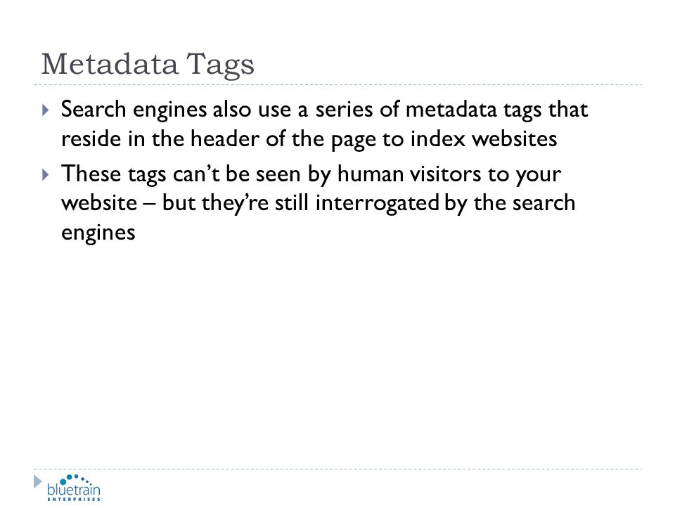 Metadata Tags Search engines also use a series of metadata tags that reside in the header of the page to index websites.