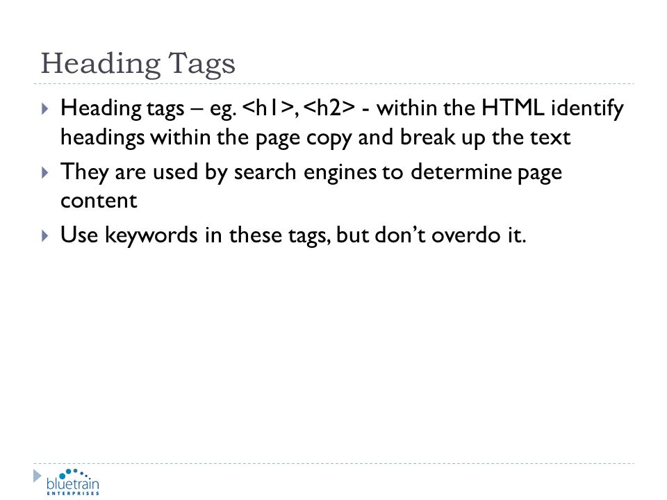Heading Tags Heading tags – eg. <h1>, <h2> - within the HTML identify headings within the page copy and break up the text.