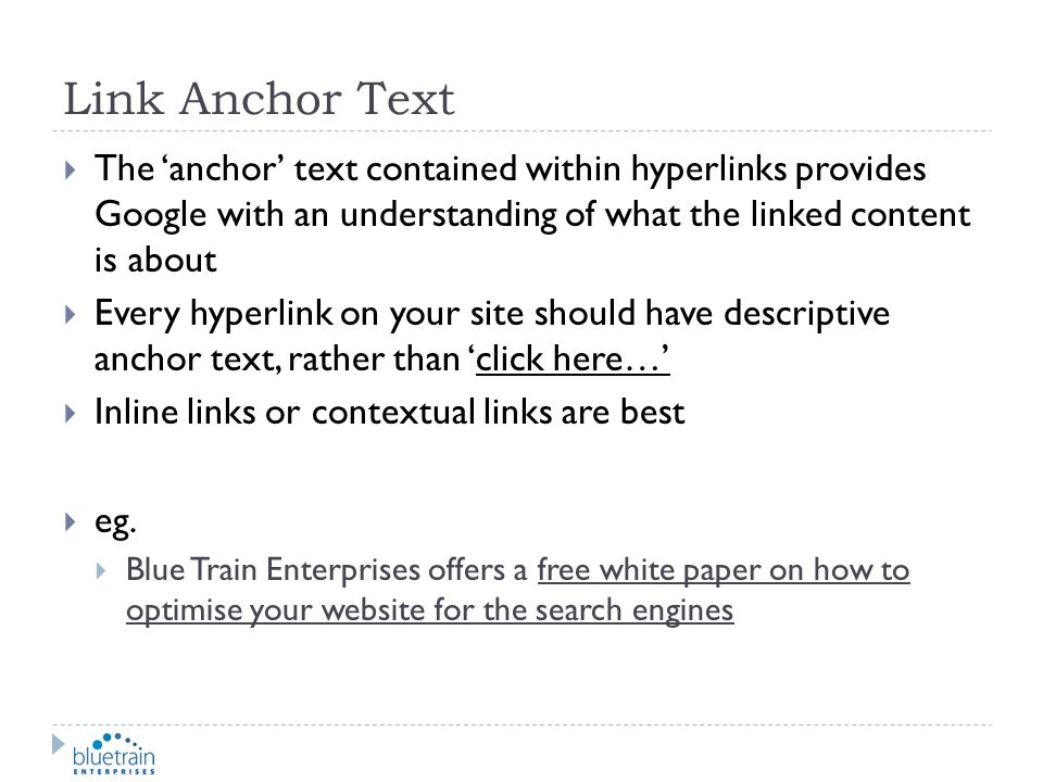 Link Anchor Text The 'anchor' text contained within hyperlinks provides Google with an understanding of what the linked content is about.