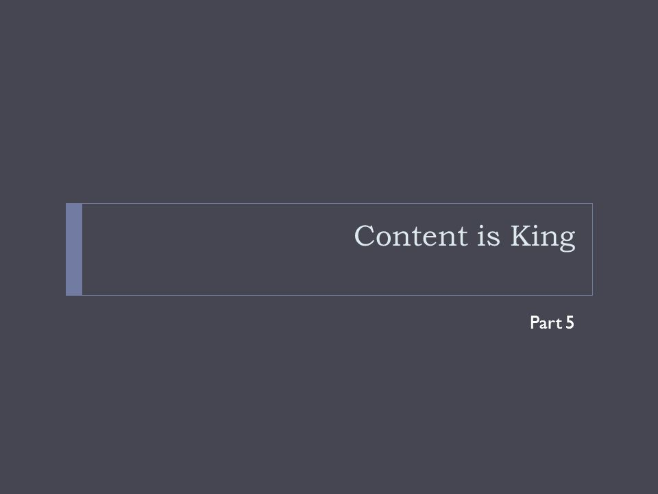 Content is King Part 5