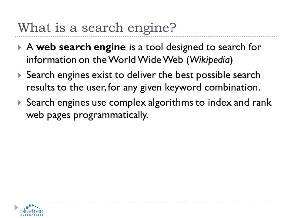 What is a search engine A web search engine is a tool designed to search for information on the World Wide Web (Wikipedia)