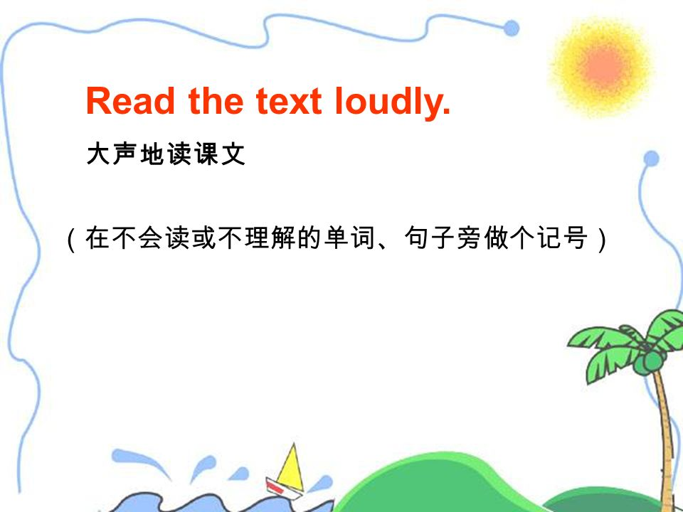 Read the text loudly. 大声地读课文 (在不会读或不理解的单词、句子旁做个记号)
