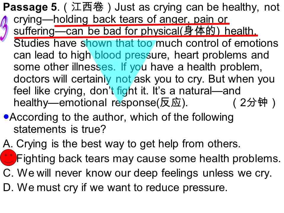 Passage 5.(江西卷)Just as crying can be healthy, not crying—holding back tears of anger, pain or suffering—can be bad for physical(身体的) health. Studies have shown that too much control of emotions can lead to high blood pressure, heart problems and some other illnesses. If you have a health problem, doctors will certainly not ask you to cry. But when you feel like crying, don't fight it. It's a natural—and healthy—emotional response(反应). (2分钟)