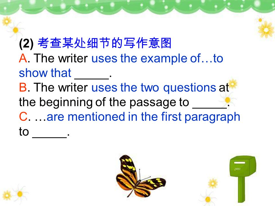 (2) 考查某处细节的写作意图 A. The writer uses the example of…to show that _____. B. The writer uses the two questions at the beginning of the passage to _____.