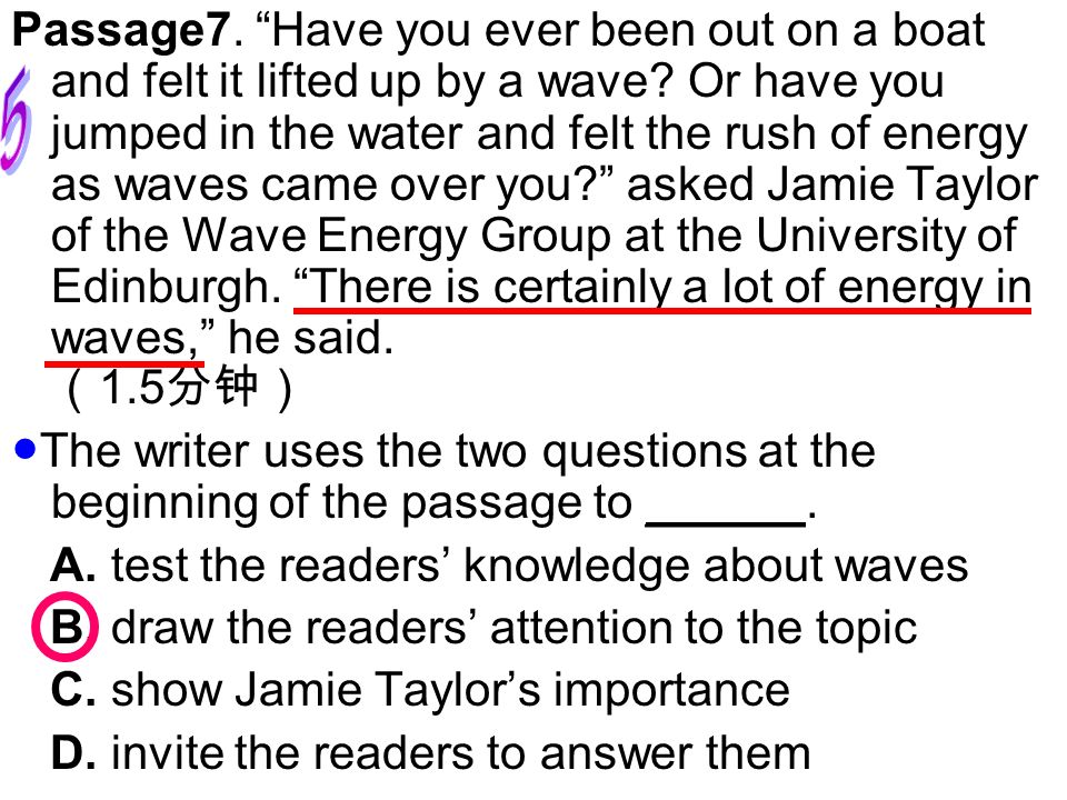 Passage7. Have you ever been out on a boat and felt it lifted up by a wave Or have you jumped in the water and felt the rush of energy as waves came over you asked Jamie Taylor of the Wave Energy Group at the University of Edinburgh. There is certainly a lot of energy in waves, he said. (1.5分钟)