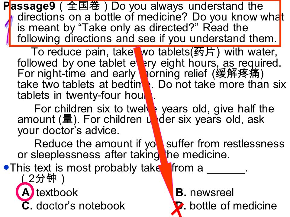 Passage9(全国卷)Do you always understand the directions on a bottle of medicine Do you know what is meant by Take only as directed Read the following directions and see if you understand them.