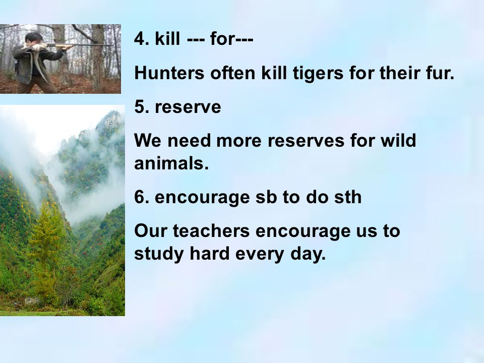 4. kill --- for--- Hunters often kill tigers for their fur. 5. reserve. We need more reserves for wild animals.