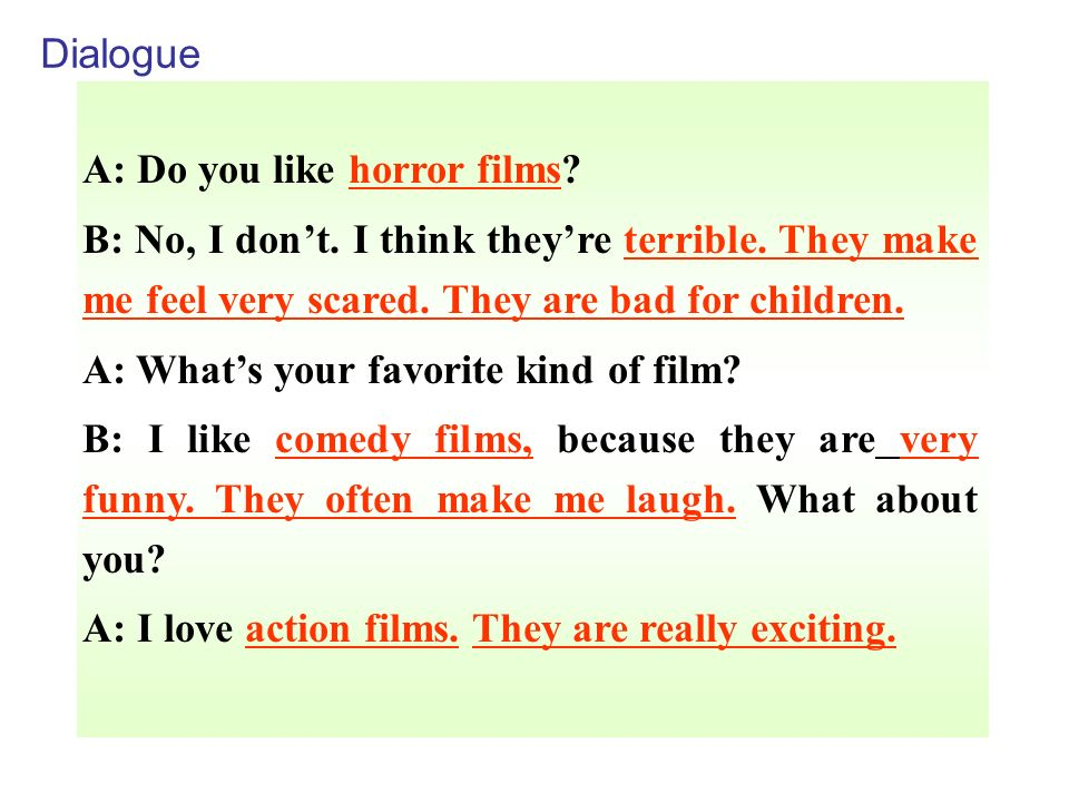 Dialogue A: Do you like horror films B: No, I don't. I think they're terrible. They make me feel very scared. They are bad for children.