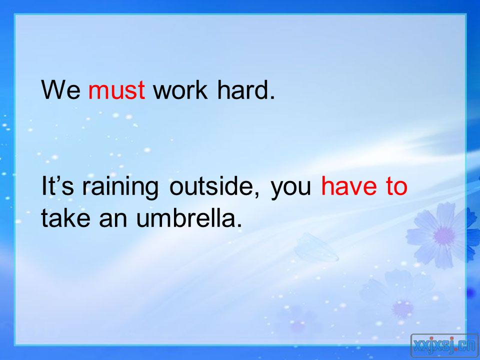 We must work hard. It's raining outside, you have to take an umbrella.