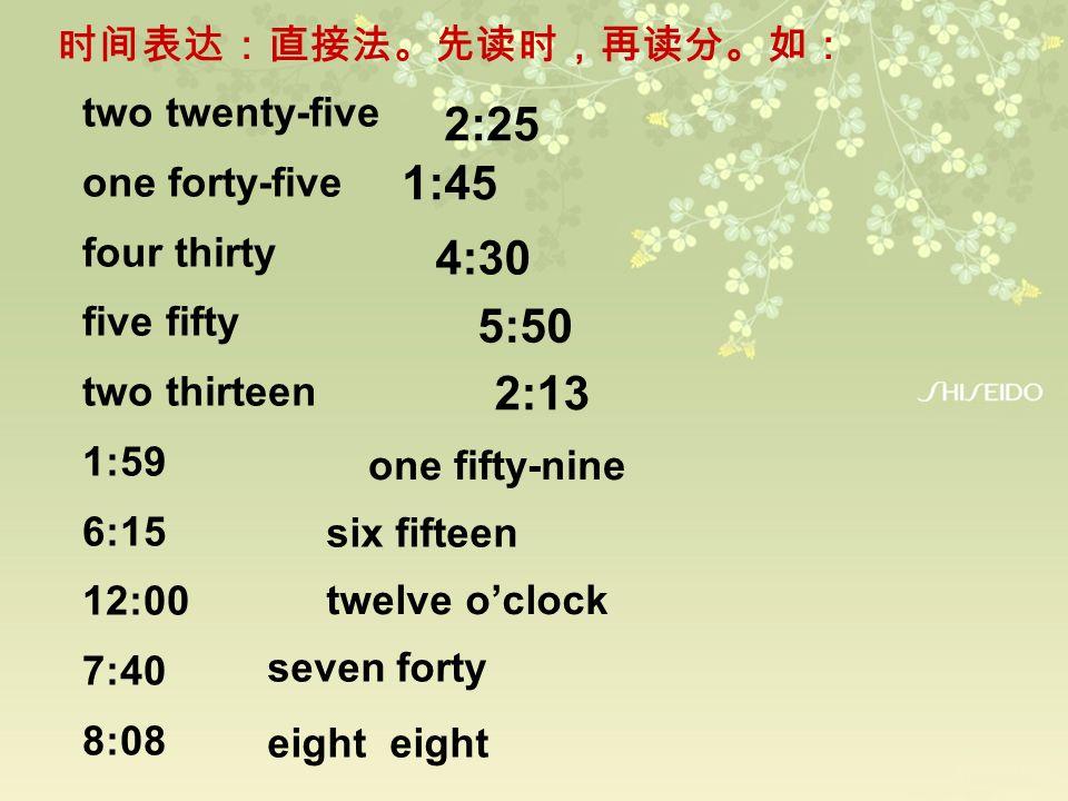 2:25 1:45 4:30 5:50 2:13 时间表达:直接法。先读时,再读分。如: two twenty-five