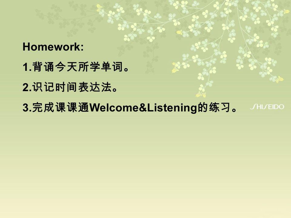 Homework: 1.背诵今天所学单词。 2.识记时间表达法。 3.完成课课通Welcome&Listening的练习。