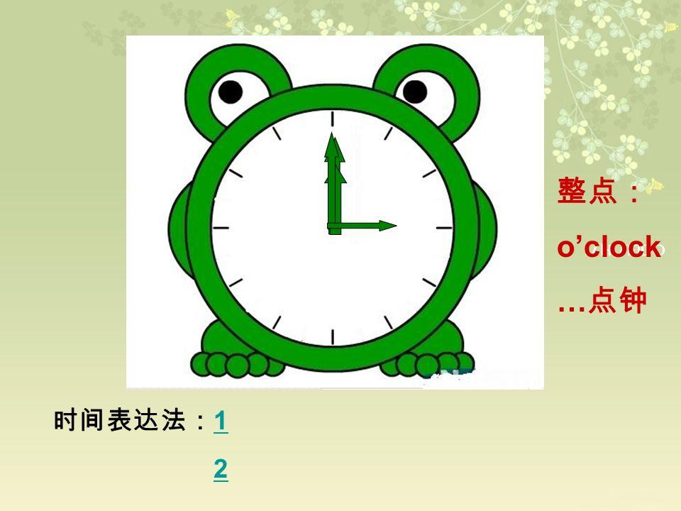 整点: o'clock …点钟 时间表达法:1 2