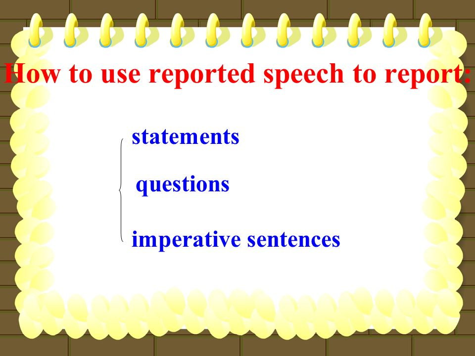 How to use reported speech to report: