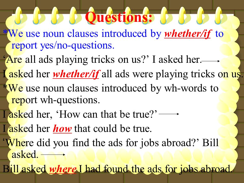 Questions: *We use noun clauses introduced by whether/if to report yes/no-questions. 'Are all ads playing tricks on us ' I asked her.
