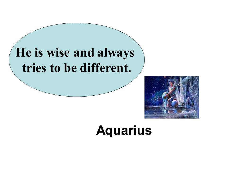 He is wise and always tries to be different. Aquarius