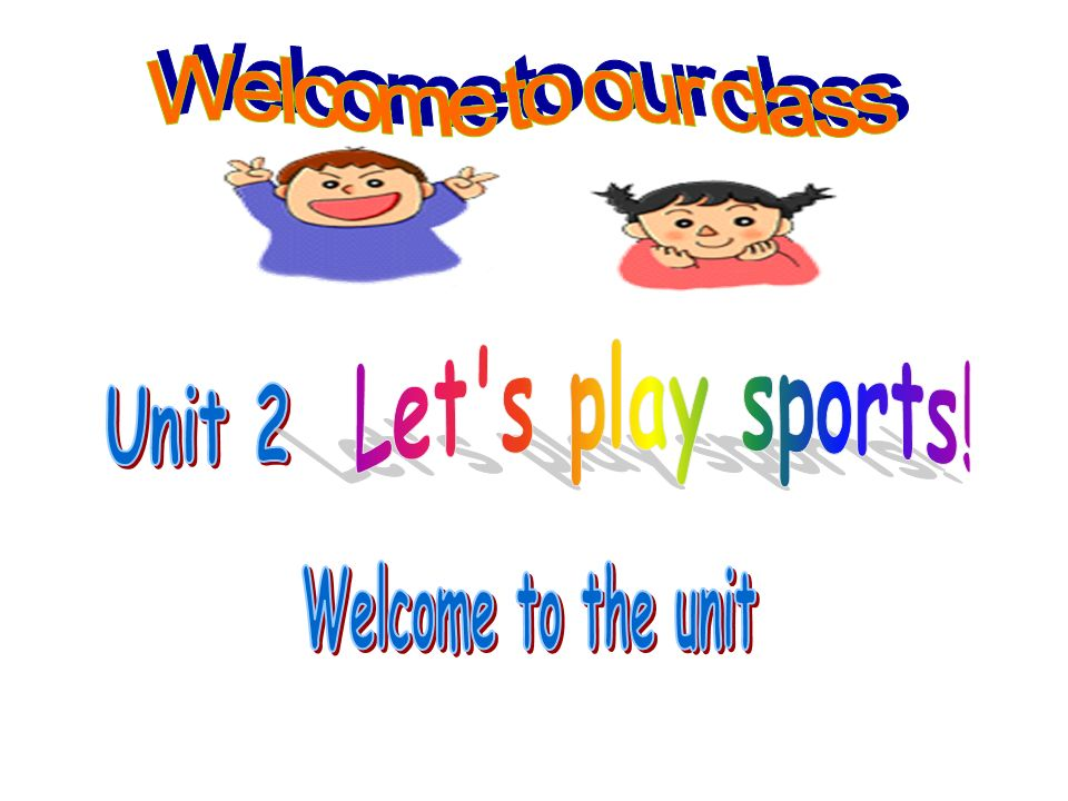 Welcome to our class Let s play sports! Unit 2 Welcome to the unit