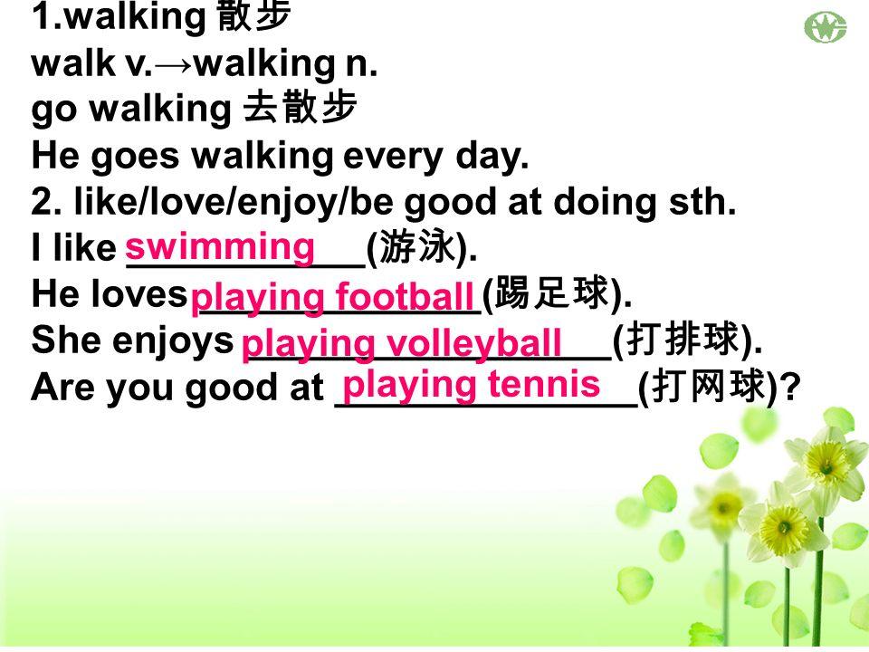 1.walking 散步 walk v.→walking n. go walking 去散步. He goes walking every day. 2. like/love/enjoy/be good at doing sth.