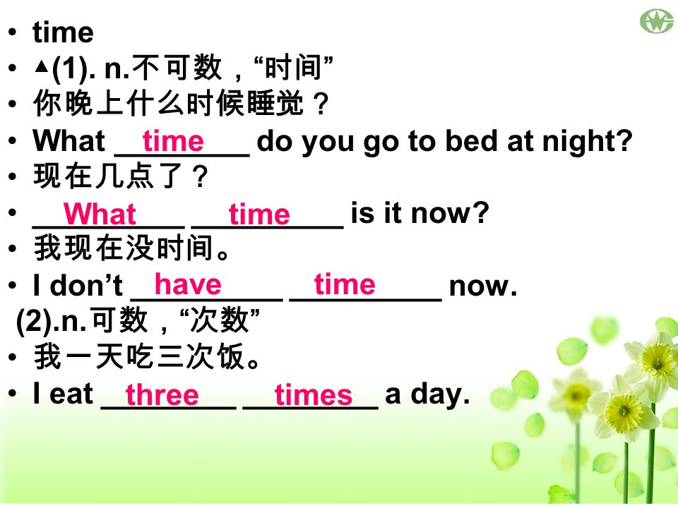 time ▲(1). n.不可数, 时间 你晚上什么时候睡觉? What ________ do you go to bed at night 现在几点了? _________ _________ is it now
