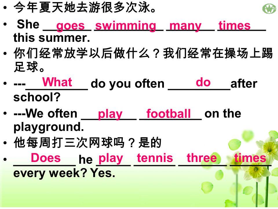 今年夏天她去游很多次泳。 She _______ __________ _______ _______ this summer. 你们经常放学以后做什么?我们经常在操场上踢足球。 ---_________ do you often _________after school