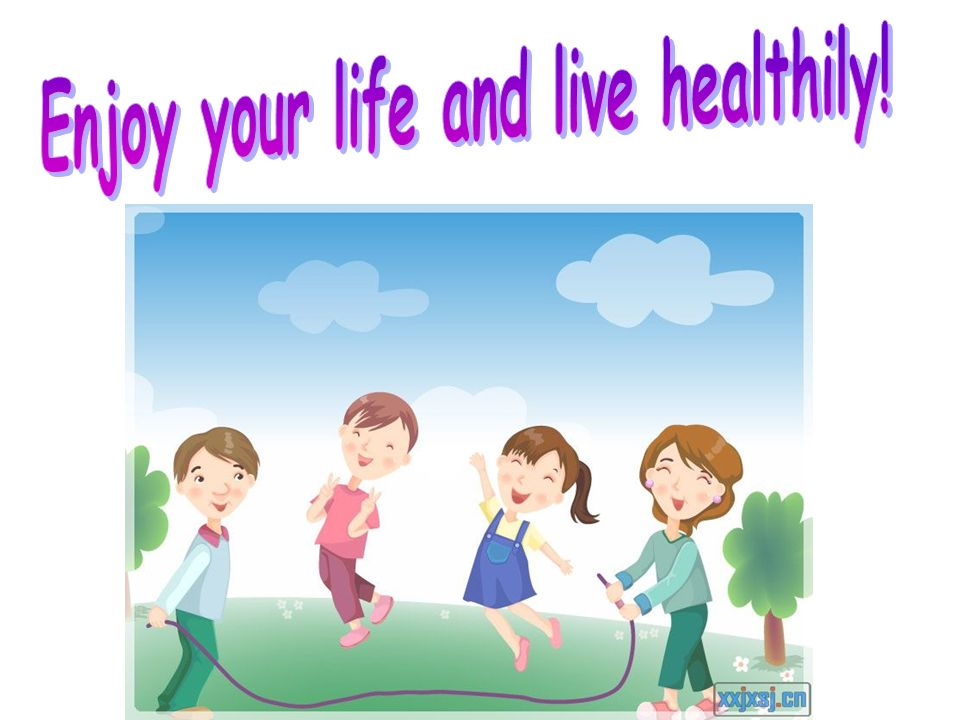 Enjoy your life and live healthily!