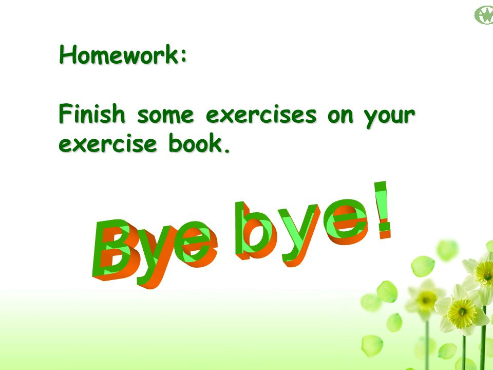 Homework: Finish some exercises on your exercise book. Bye bye!