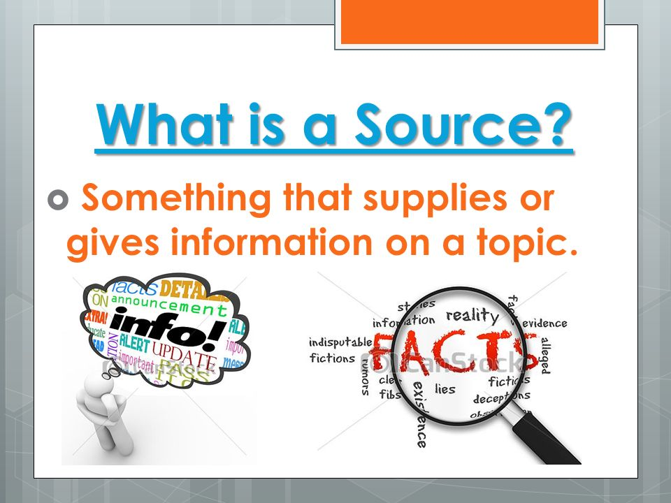 What is a Source Something that supplies or gives information on a topic.