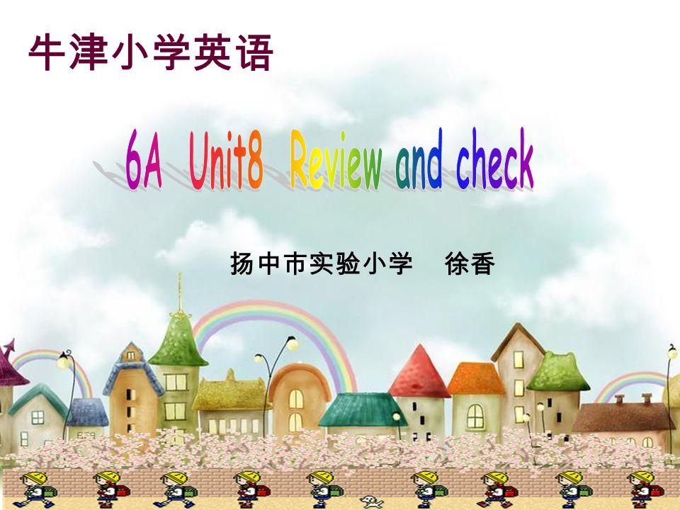 牛津小学英语 6A Unit8 Review and check 扬中市实验小学 徐香