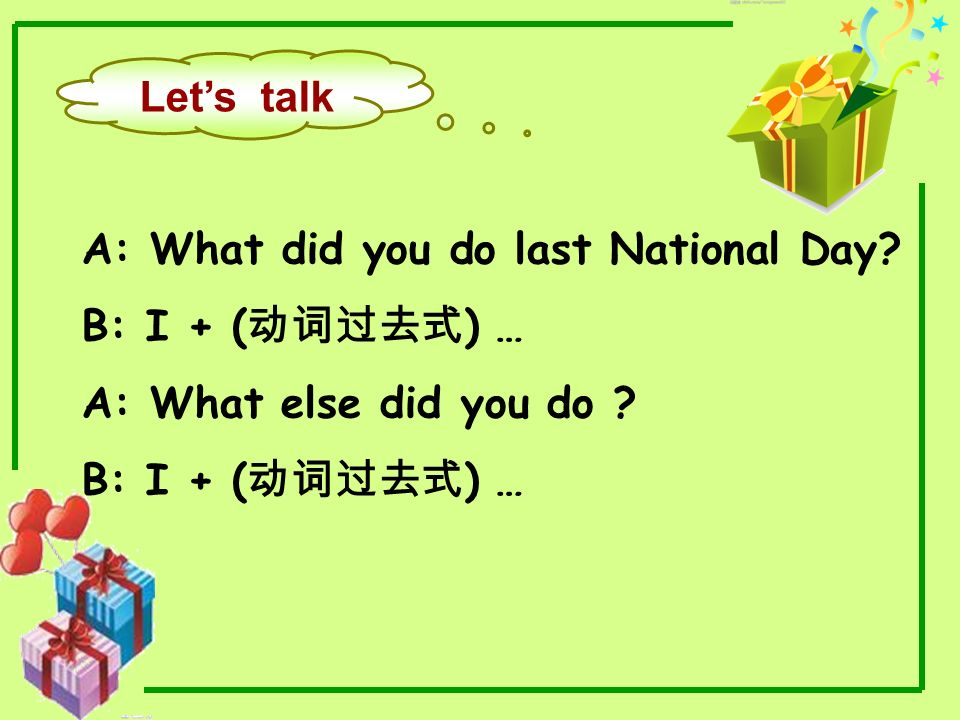 Let's talk A: What did you do last National Day B: I + (动词过去式) … A: What else did you do