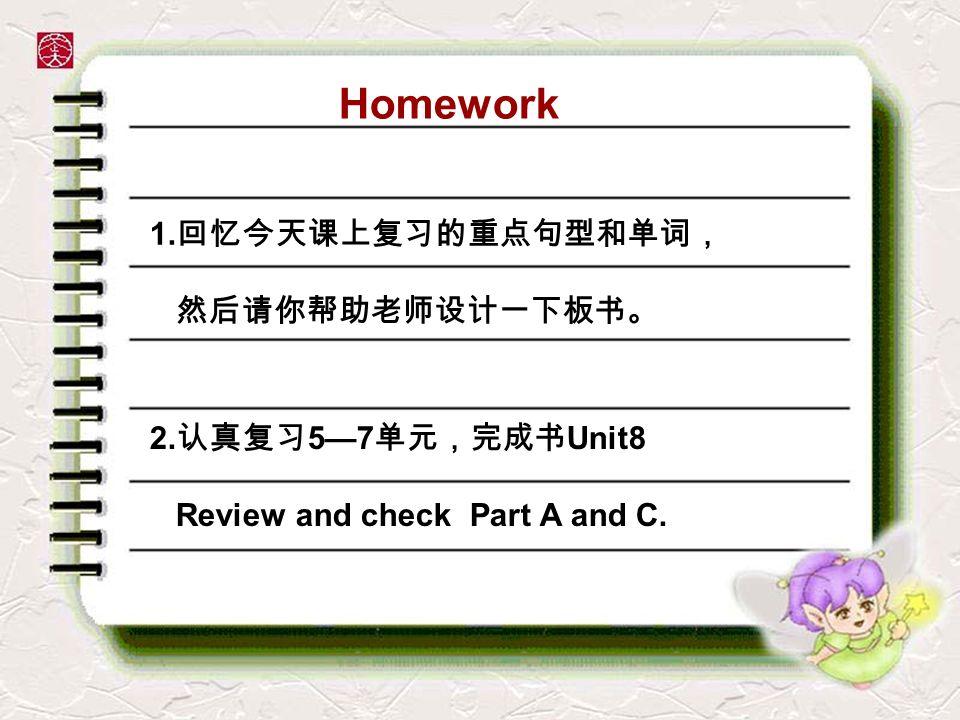 Homework 1.回忆今天课上复习的重点句型和单词, 然后请你帮助老师设计一下板书。 2.认真复习5—7单元,完成书Unit8