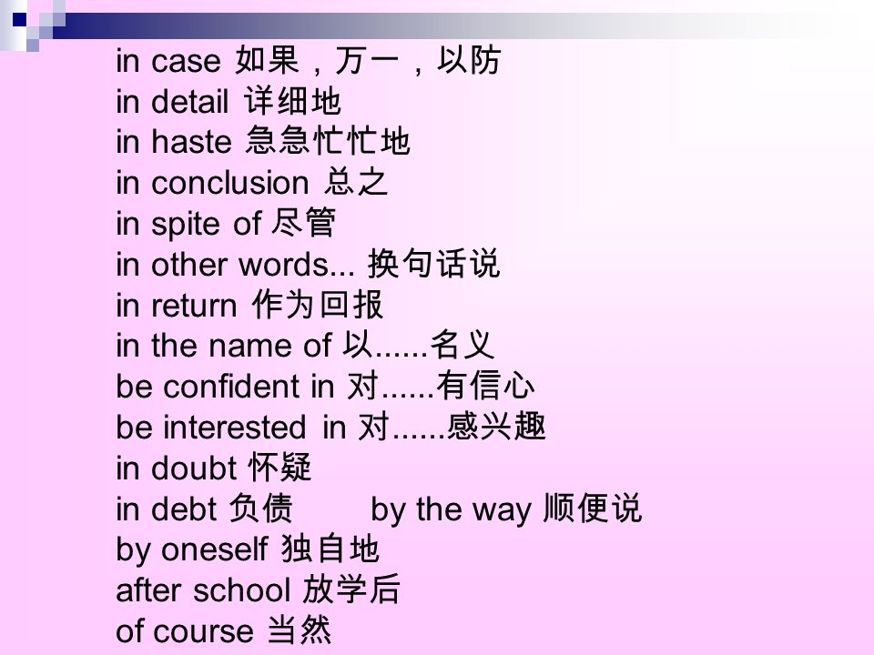 in case 如果,万一,以防 in detail 详细地 in haste 急急忙忙地 in conclusion 总之 in spite of 尽管 in other words... 换句话说