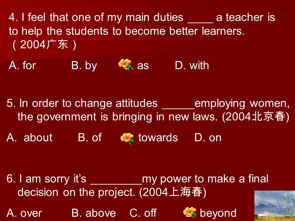 4. I feel that one of my main duties ____ a teacher is to help the students to become better learners. (2004广东)