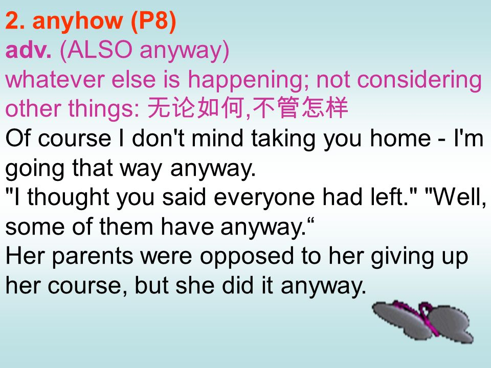 2. anyhow (P8)adv. (ALSO anyway) whatever else is happening; not considering other things: 无论如何,不管怎样.