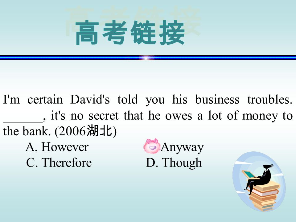 高考链接 I m certain David s told you his business troubles. ______, it s no secret that he owes a lot of money to the bank. (2006湖北)
