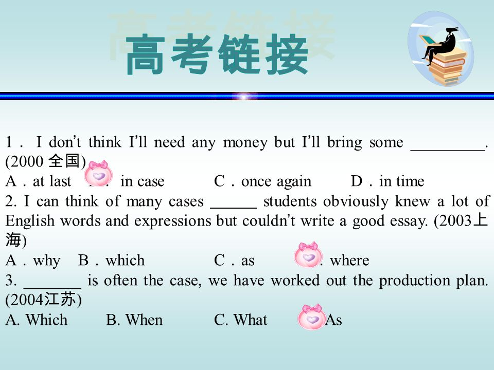 高考链接1. I don't think I'll need any money but I'll bring some _________. (2000 全国) A.at last B. in case C.once again D.in time.