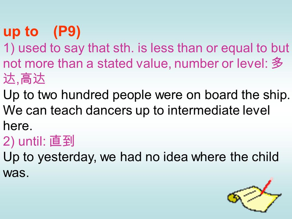 up to (P9) 1) used to say that sth. is less than or equal to but not more than a stated value, number or level: 多达,高达.