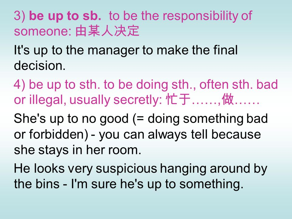3) be up to sb. to be the responsibility of someone: 由某人决定