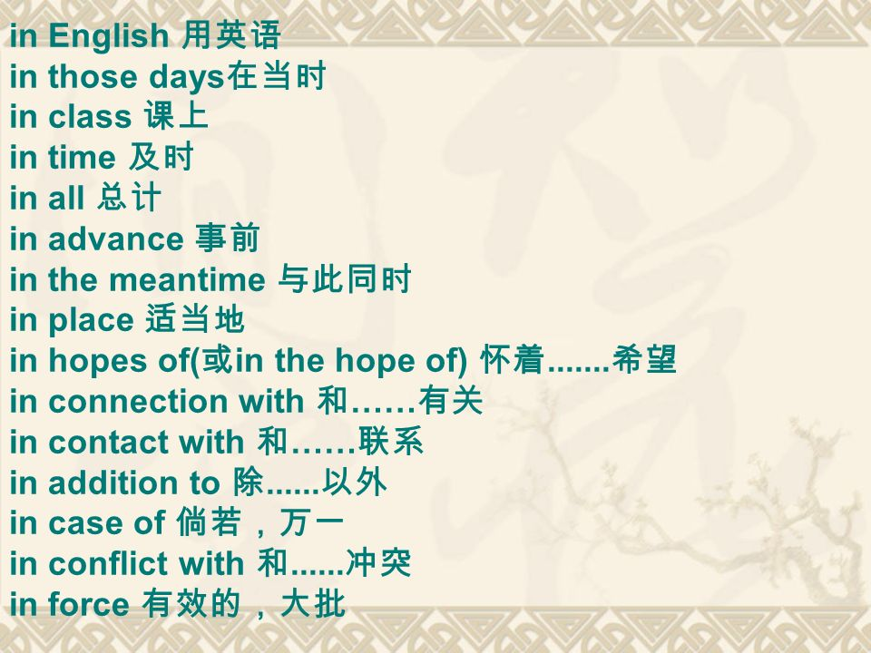 in English 用英语in those days在当时. in class 课上. in time 及时. in all 总计. in advance 事前. in the meantime 与此同时.