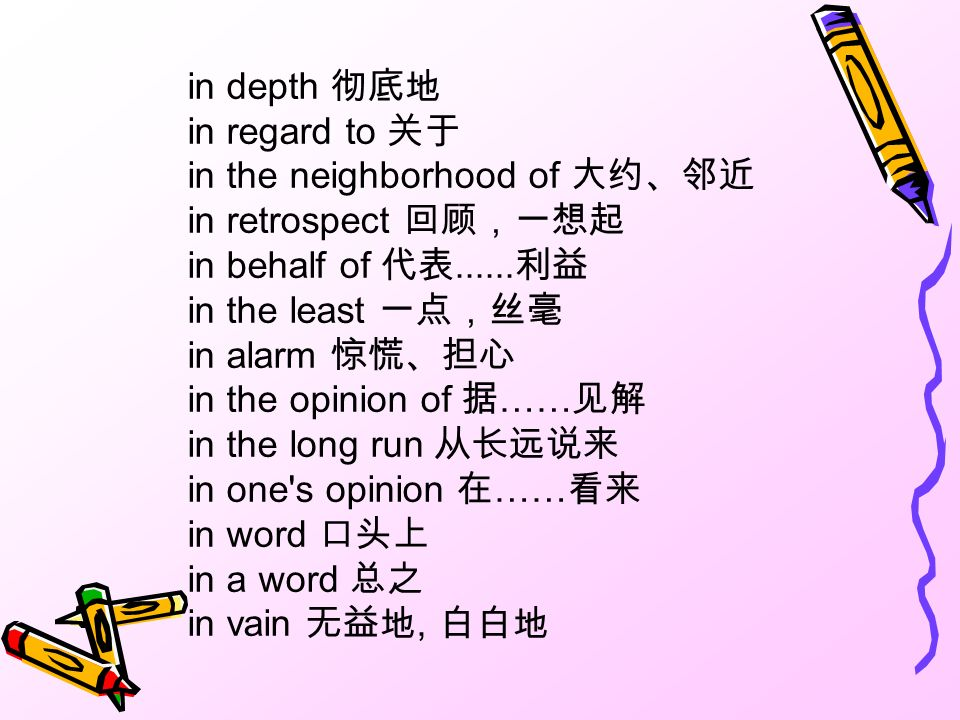 in depth 彻底地 in regard to 关于 in the neighborhood of 大约、邻近 in retrospect 回顾,一想起 in behalf of 代表......利益 in the least 一点,丝毫