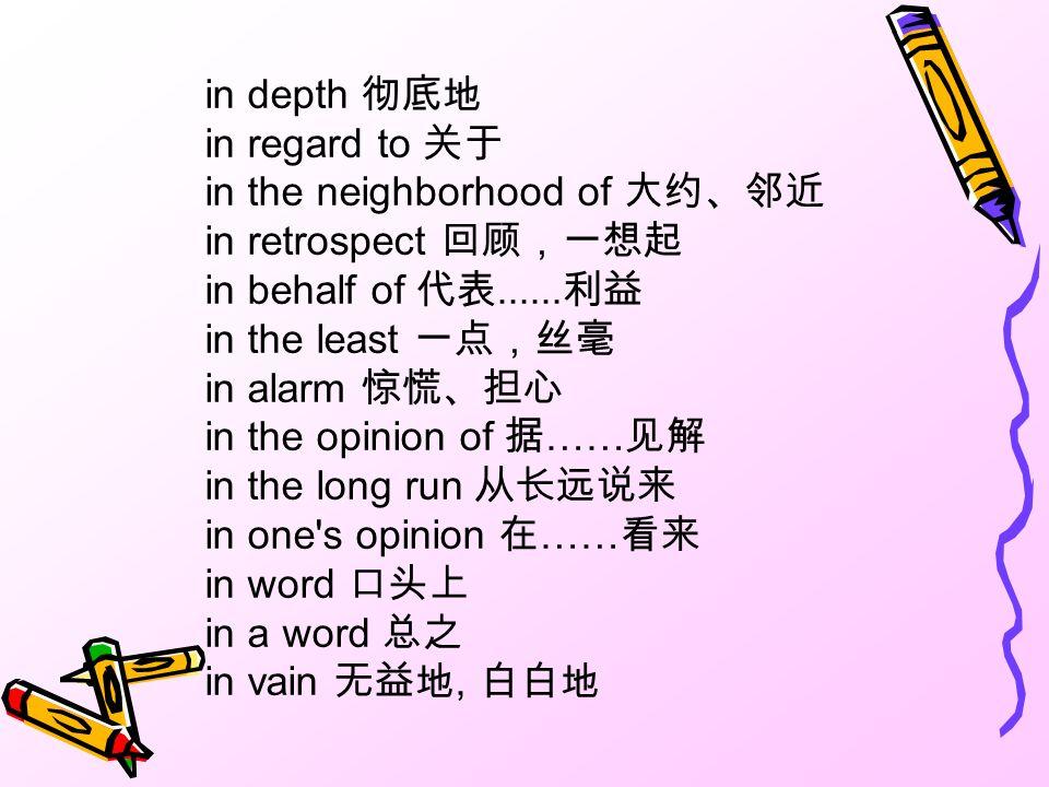 in depth 彻底地 in regard to 关于 in the neighborhood of 大约、邻近 in retrospect 回顾,一想起 in behalf of 代表......利益 in the least 一点,丝毫