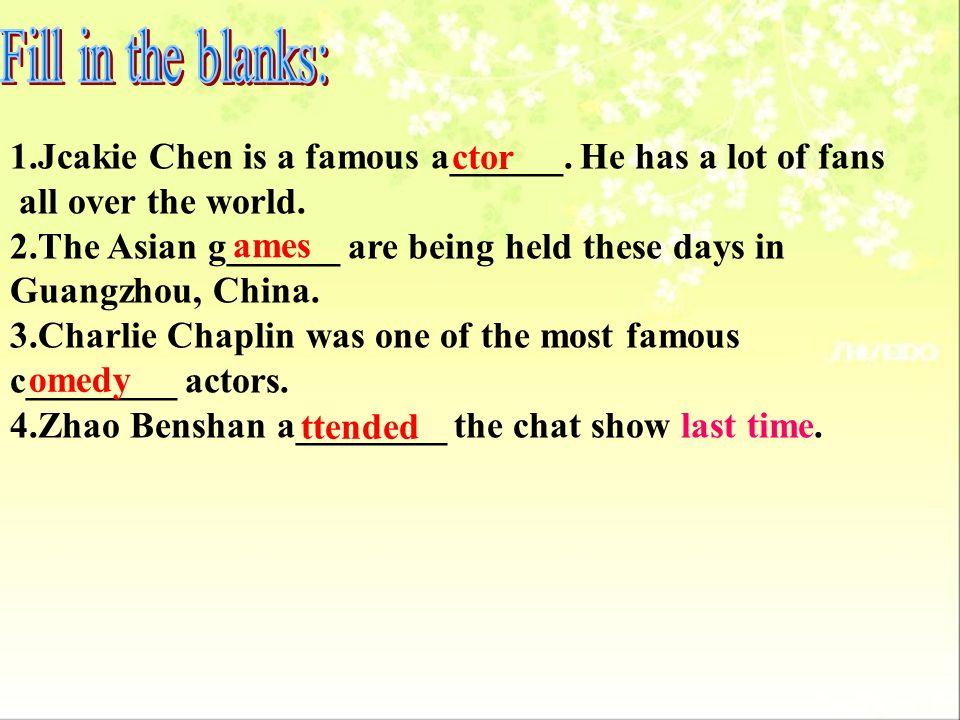 Fill in the blanks:1.Jcakie Chen is a famous a______. He has a lot of fans. all over the world. 2.The Asian g______ are being held these days in.