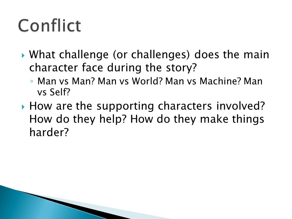 Conflict What challenge (or challenges) does the main character face during the story Man vs Man Man vs World Man vs Machine Man vs Self