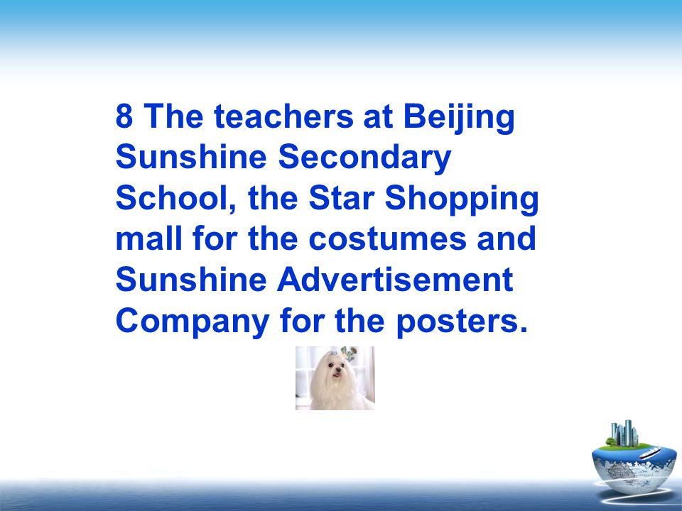8 The teachers at Beijing Sunshine Secondary School, the Star Shopping mall for the costumes and Sunshine Advertisement Company for the posters.
