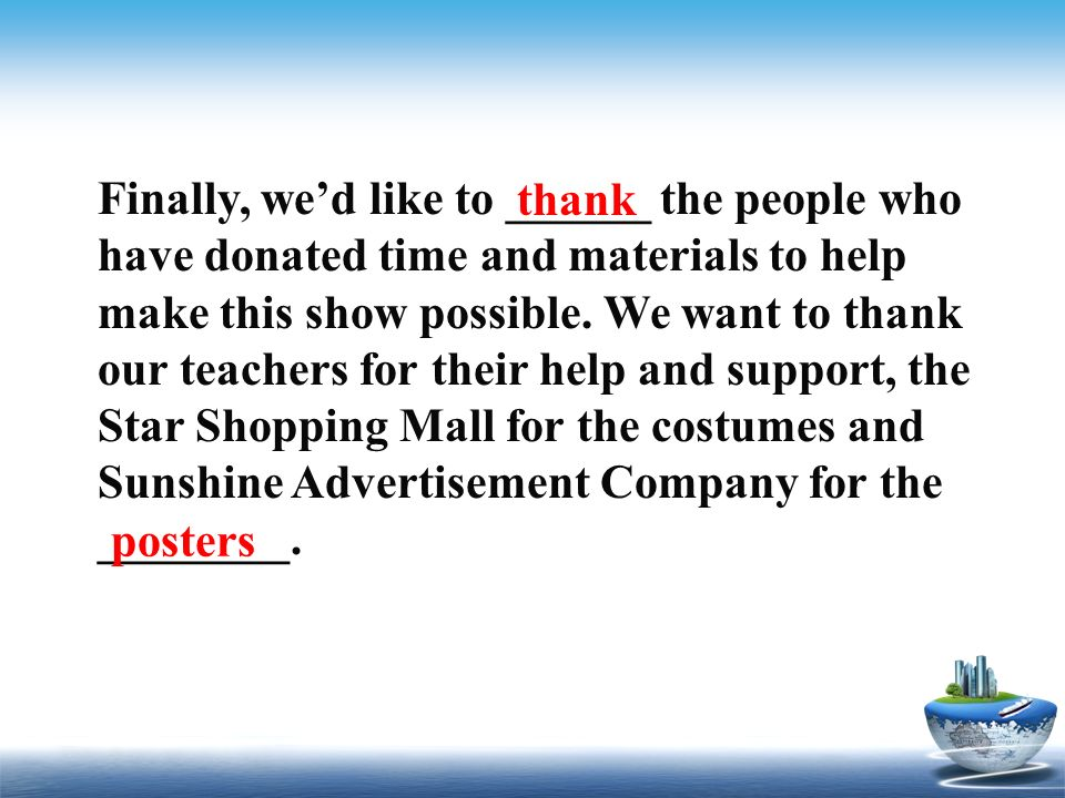 Finally, we'd like to ______ the people who have donated time and materials to help make this show possible. We want to thank our teachers for their help and support, the Star Shopping Mall for the costumes and Sunshine Advertisement Company for the ________.