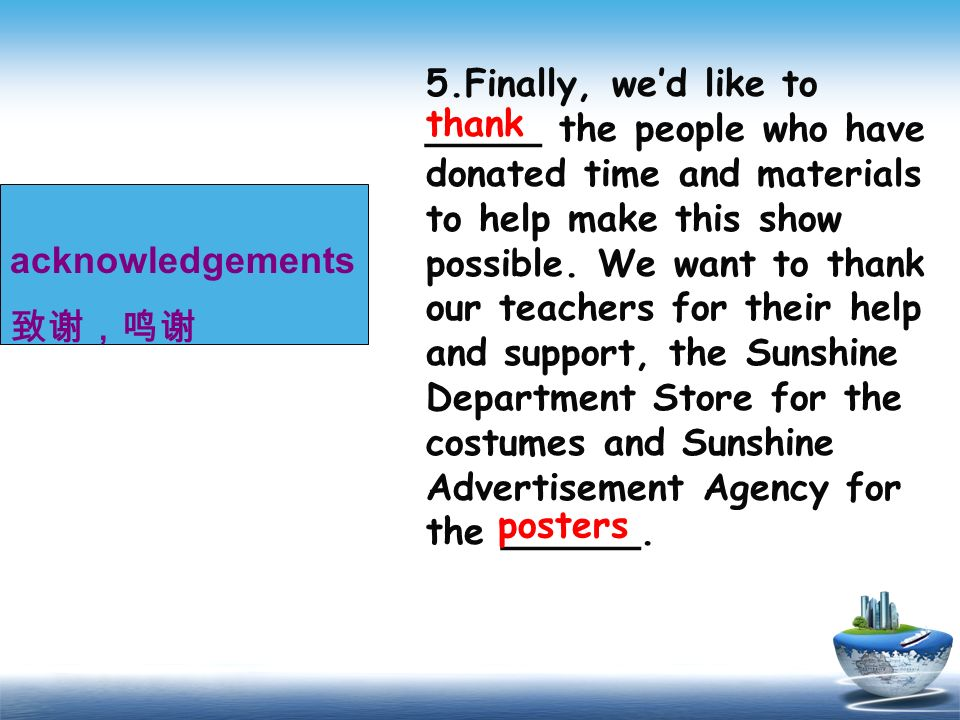5.Finally, we'd like to _____ the people who have donated time and materials to help make this show possible. We want to thank our teachers for their help and support, the Sunshine Department Store for the costumes and Sunshine Advertisement Agency for the ______.