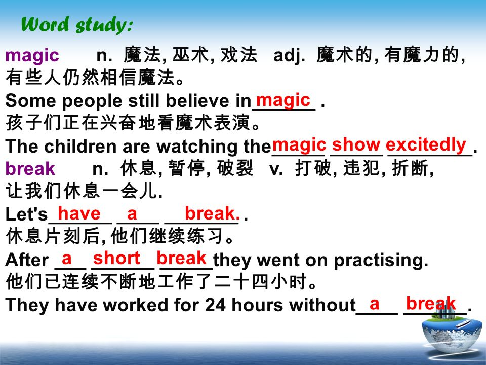 Word study: magic n. 魔法, 巫术, 戏法 adj. 魔术的, 有魔力的, 有些人仍然相信魔法。