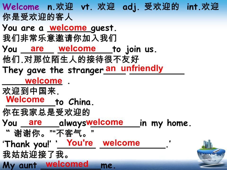 Welcome n.欢迎 vt. 欢迎 adj. 受欢迎的 int.欢迎