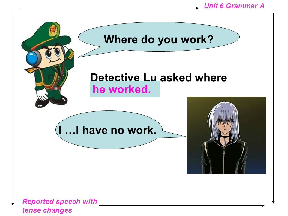 Where do you work Detective Lu asked where __________ he worked. I …I have no work.
